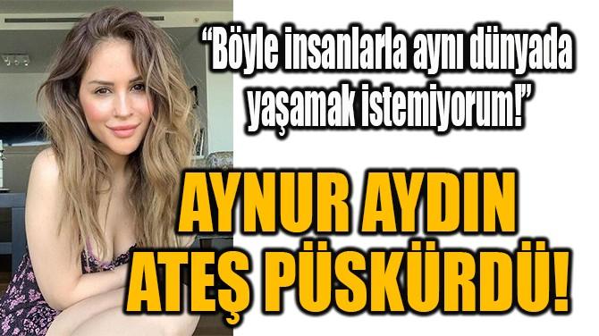 AYNUR AYDIN ATEŞ PÜSKÜRDÜ!