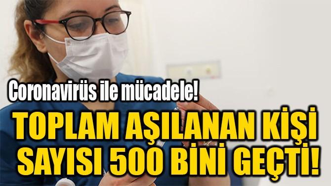 TOPLAM AŞILANAN KİŞİ  SAYISI 500 BİNİ GEÇTİ!