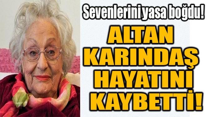 ALTAN KARINDAŞ  HAYATINI KAYBETTİ!