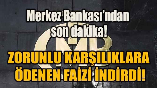 ZORUNLU KARŞILIKLARA  ÖDENEN FAİZİ İNDİRDİ!