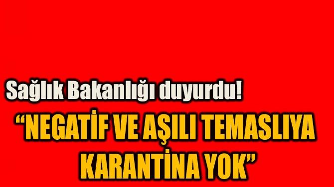 """""""NEGATİF VE AŞILI TEMASLIYA  KARANTİNA YOK"""""""