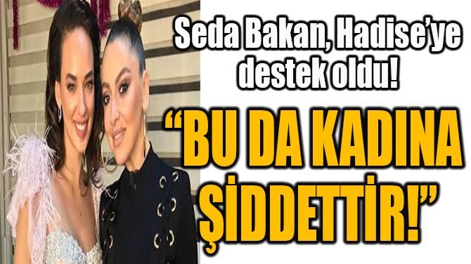 SEDA BAKAN,  HADİSE'YE DESTEK OLDU!