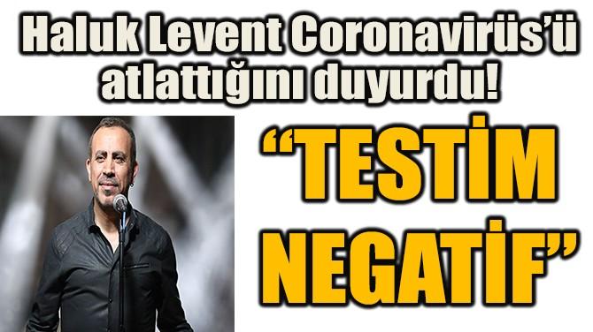 HALUK LEVENT CORONAVİRÜS'Ü  ATLATTIĞINI DUYURDU!