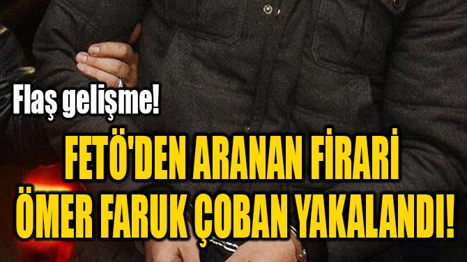 FETÖ'DEN ARANAN FİRARİ  ÖMER FARUK ÇOBAN YAKALANDI!