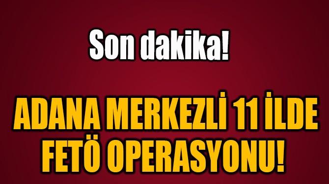 ADANA MERKEZLİ 11 İLDE  FETÖ OPERASYONU!