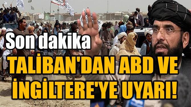 TALİBAN'DAN ABD VE  İNGİLTERE'YE UYARI!