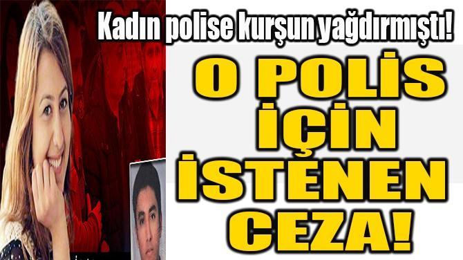 O POLİS  İÇİN İSTENEN  CEZA!