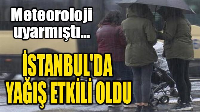 İSTANBUL'DA  YAĞIŞ ETKİLİ OLDU