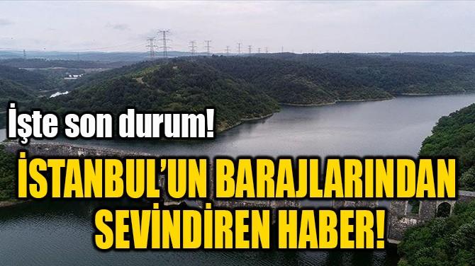 İSTANBUL'UN BARAJLARINDAN  SEVİNDİREN HABER!