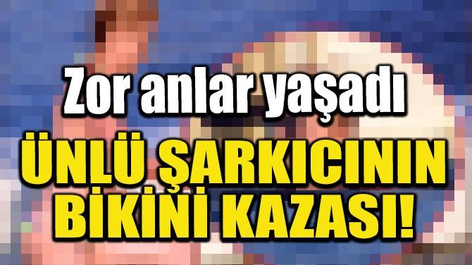 ÜNLÜ ŞARKICININ BİKİNİ KAZASI