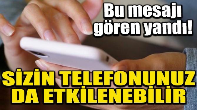 SİZİN TELEFONUNUZ DA ETKİLENEBİLİR