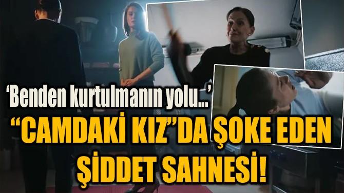 """""""CAMDAKİ KIZ""""DA ŞOKE EDEN ŞİDDET SAHNESİ!"""