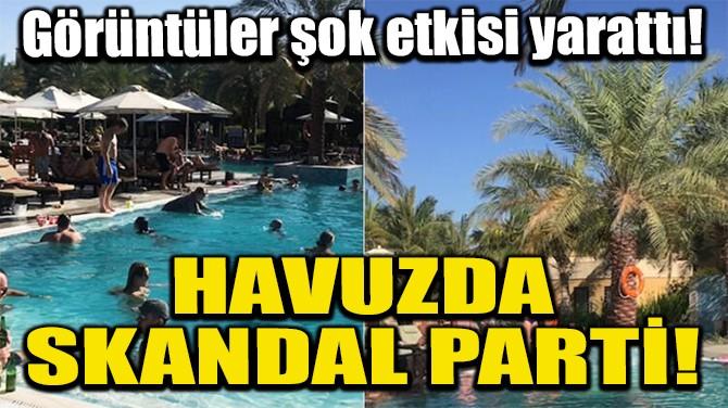 HAVUZDA SKANDAL PARTİ!