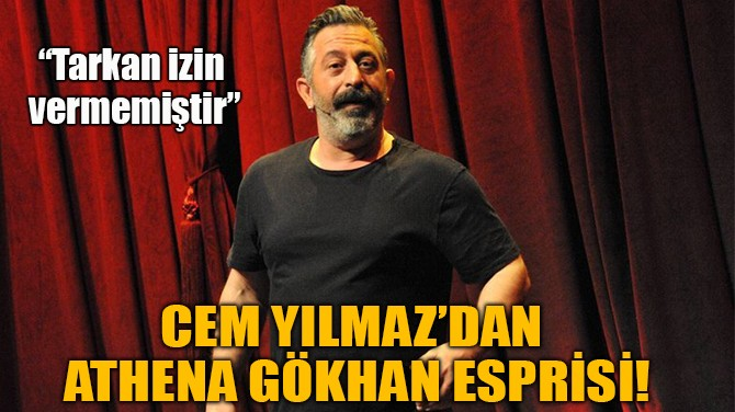 CEM YILMAZ'DAN  ATHENA GÖKHAN ESPRİSİ!