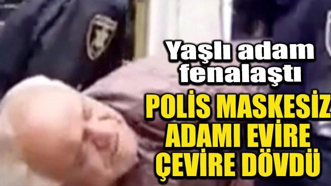 POLİS MASKESİZ ADAMI EVİRE ÇEVİRE DÖVDÜ