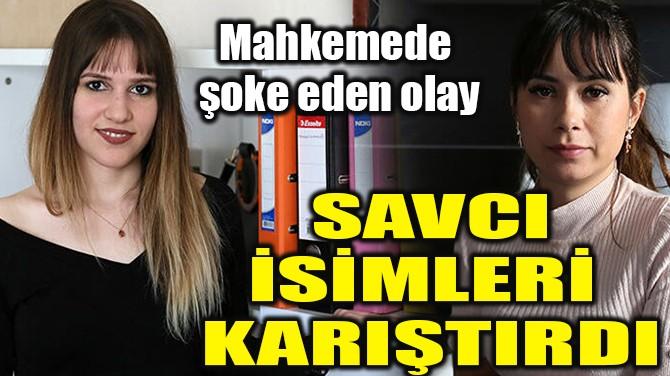 SAVCI İSİMLERİ KARIŞTIRDI