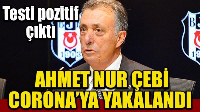 AHMET NUR ÇEBİ CORONA'YA YAKALANDI