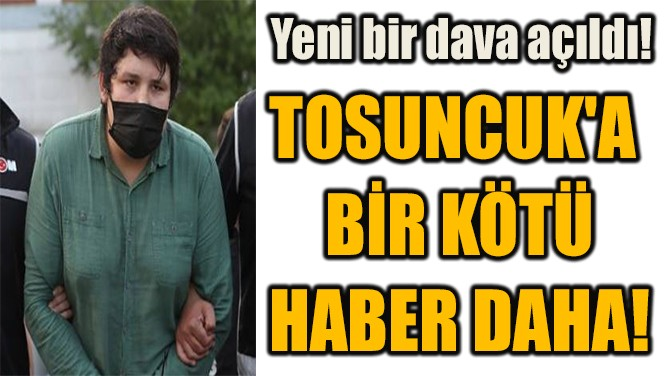 TOSUNCUK'A  BİR KÖTÜ  HABER DAHA!