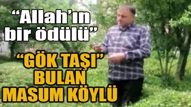 """""""GÖK TAŞI"""" BULAN MASUM KÖYLÜ"""