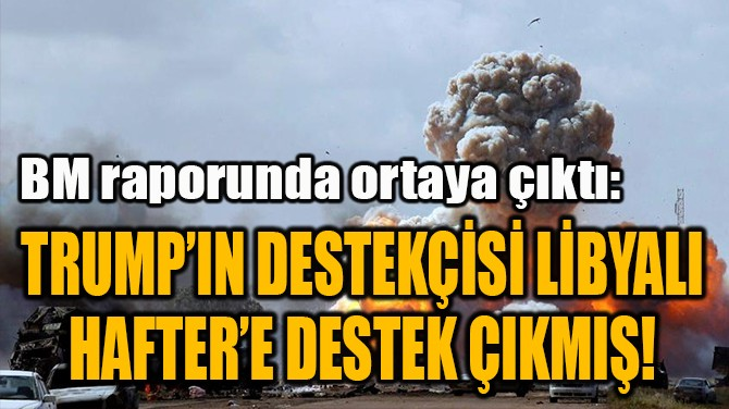 TRUMP'IN DESTEKÇİSİ LİBYALI  HAFTER'E DESTEK ÇIKMIŞ!