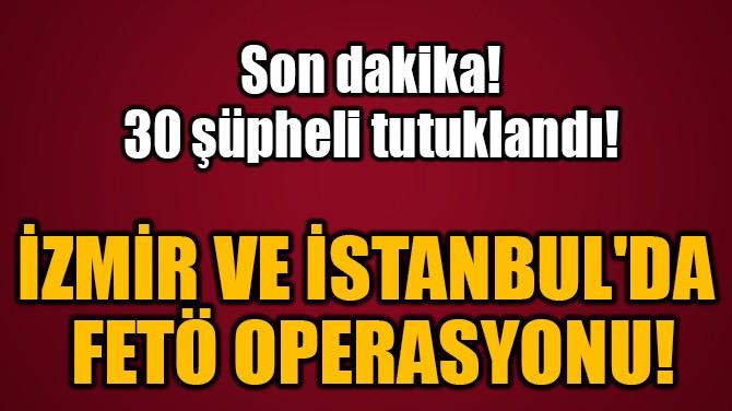 İZMİR VE İSTANBUL'DA  FETÖ OPERASYONU!