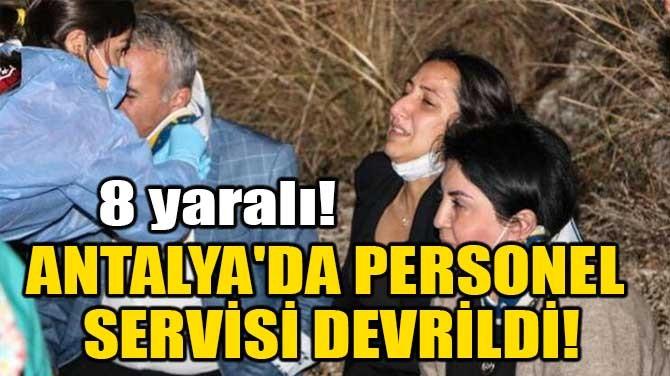 ANTALYA'DA PERSONEL SERVİSİ DEVRİLDİ!