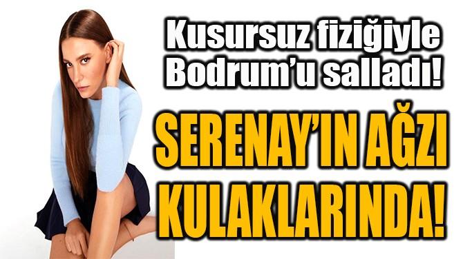 SERENAY'IN AĞZI KULAKLARINDA!