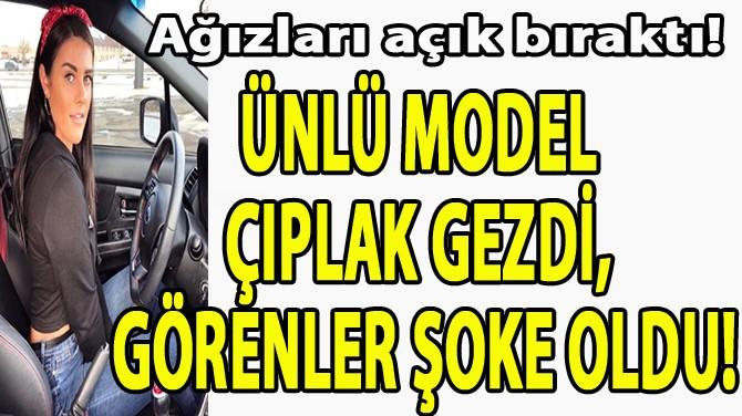 ÜNLÜ MODEL ÇIPLAK GEZDİ, GÖRENLER ŞOKE OLDU!