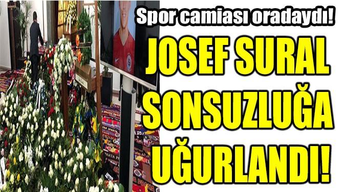JOSEF SURAL SONSUZLUĞA UĞURLANDI!