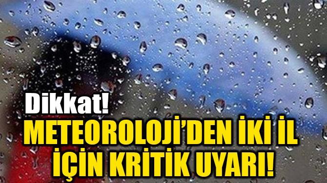 METEOROLOJİ'DEN İKİ İL  İÇİN KRİTİK UYARI!