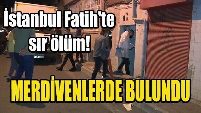 İSTANBUL FATİH'TE SIR ÖLÜM!