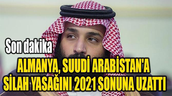ALMANYA, SUUDİ ARABİSTAN'A  SİLAH YASAĞINI 2021 SONUNA UZATTI
