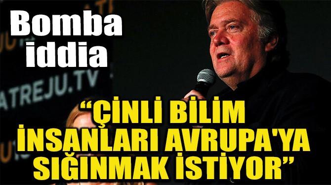 'ÇİNLİ BİLİM İNSANLARI AVRUPA'YA SIĞINMAK İSTİYOR'