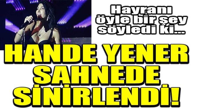 HANDE YENER SAHNEDE SİNİRLENDİ!