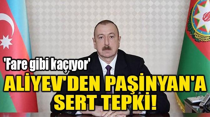 ALİYEV'DEN PAŞİNYAN'A  SERT TEPKİ!