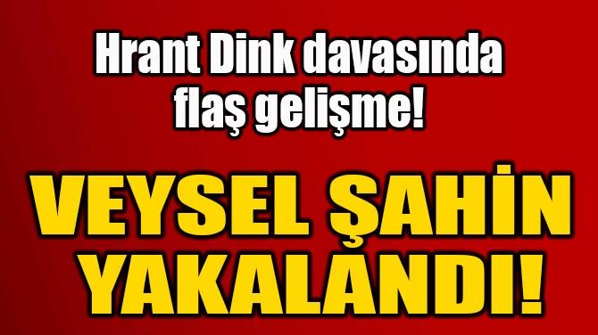 VEYSEL ŞAHİN  YAKALANDI!