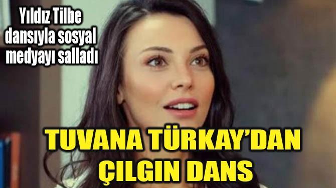 TUVANA TÜRKAY'DAN ÇILGIN DANS