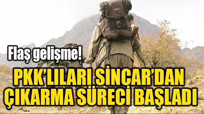 PKK'LILARI SİNCAR'DAN  ÇIKARMA SÜRECİ BAŞLADI