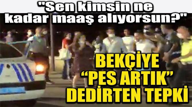 """BEKÇİYE """"PES ARTIK"""" DEDİRTEN TEPKİ"""