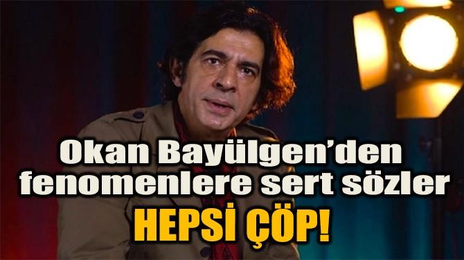 """OKAN BAYÜLGEN'DEN FENOMENLERE SERT SÖZLER: """"HEPSİ ÇÖP!"""""""