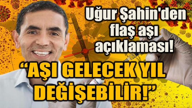 UĞUR ŞAHİN'DEN FLAŞ  AŞI AÇIKLAMASI!
