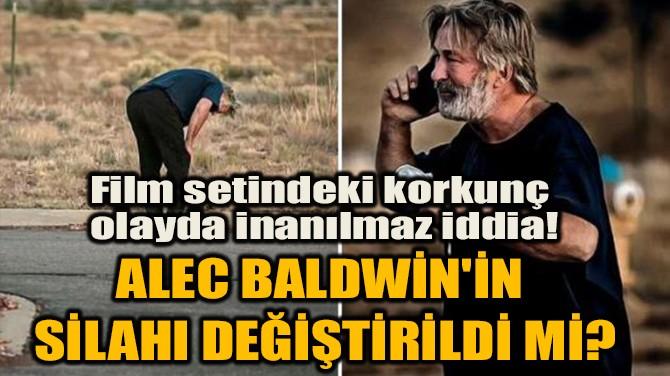 ALEC BALDWİN'İN SİLAHI DEĞİŞTİRİLDİ Mİ?