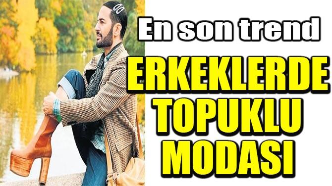ERKEKLERDE TOPUKLU MODASI