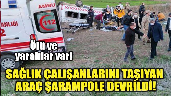SAĞLIK ÇALIŞANLARINI TAŞIYAN ARAÇ ŞARAMPOLE DEVRİLDİ!