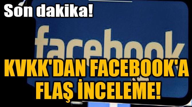 KVKK'DAN FACEBOOK'A  FLAŞ İNCELEME!
