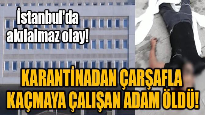 KARANTİNADAN ÇARŞAFLA  KAÇMAYA ÇALIŞAN ADAM ÖLDÜ!
