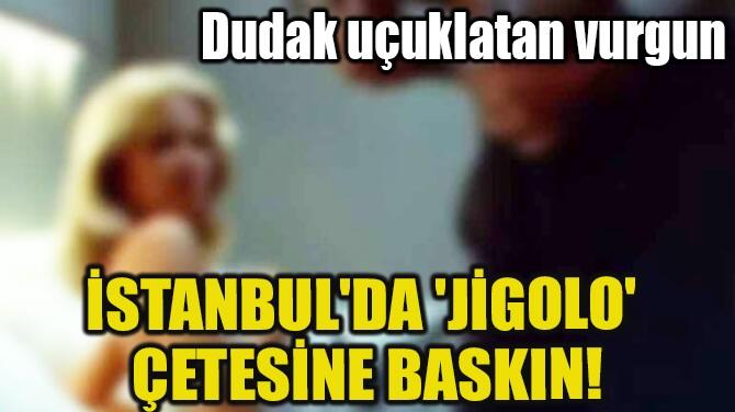 İSTANBUL'DA 'JİGOLO' ÇETESİNE BASKIN!