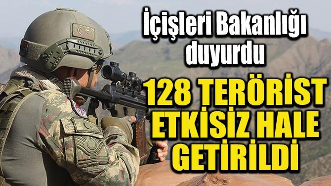 128 TERÖRİST ETKİSİZ HALE GETİRİLDİ