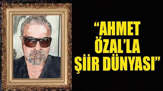 """""""AHMET ÖZAL'LA ŞİİR DÜNYASI"""""""