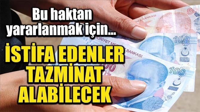 İSTİFA EDENLER DE TAZMİNAT ALABİLECEK